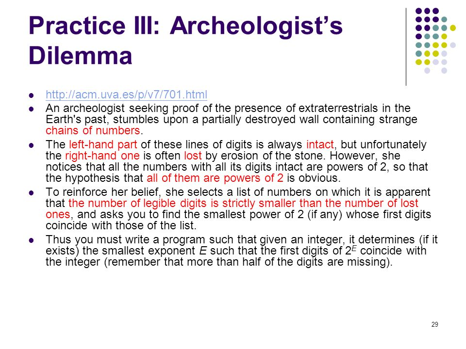 29 Practice III: Archeologist's Dilemma http://acm.uva.es/p/v7/701.html An archeologist seeking proof of the presence of extraterrestrials in the Eart