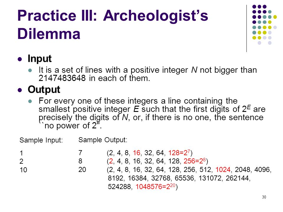 30 Practice III: Archeologist's Dilemma Input It is a set of lines with a positive integer N not bigger than 2147483648 in each of them. Output For ev