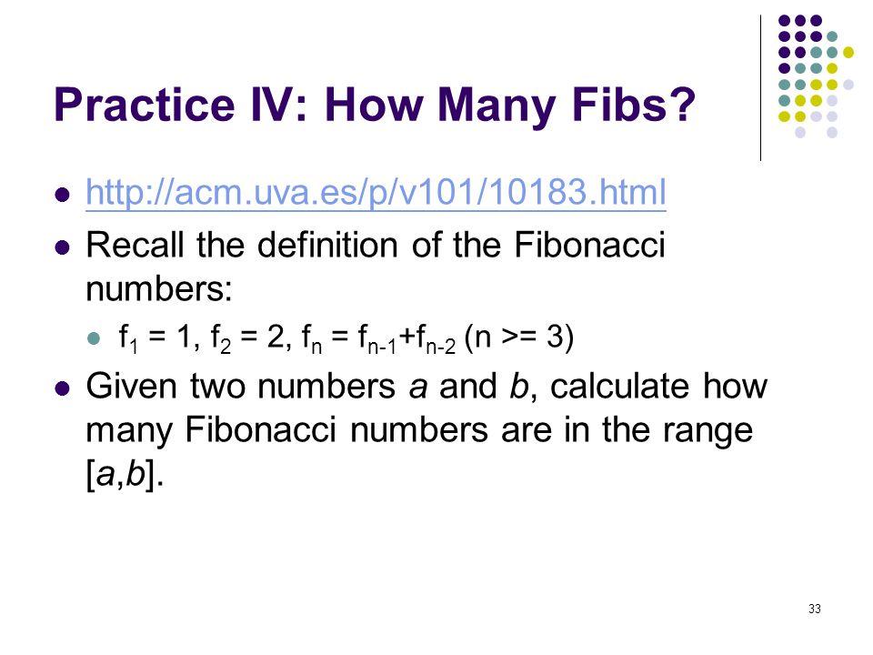 Practice IV: How Many Fibs? http://acm.uva.es/p/v101/10183.html Recall the definition of the Fibonacci numbers: f 1 = 1, f 2 = 2, f n = f n-1 +f n-2 (