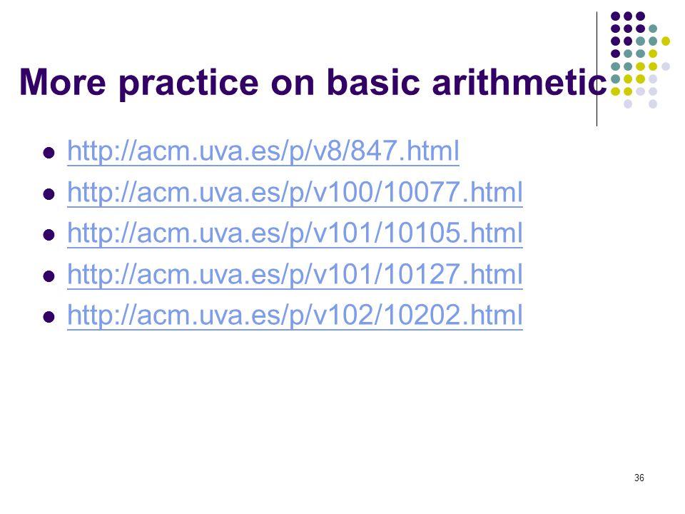 36 More practice on basic arithmetic http://acm.uva.es/p/v8/847.html http://acm.uva.es/p/v100/10077.html http://acm.uva.es/p/v101/10105.html http://ac