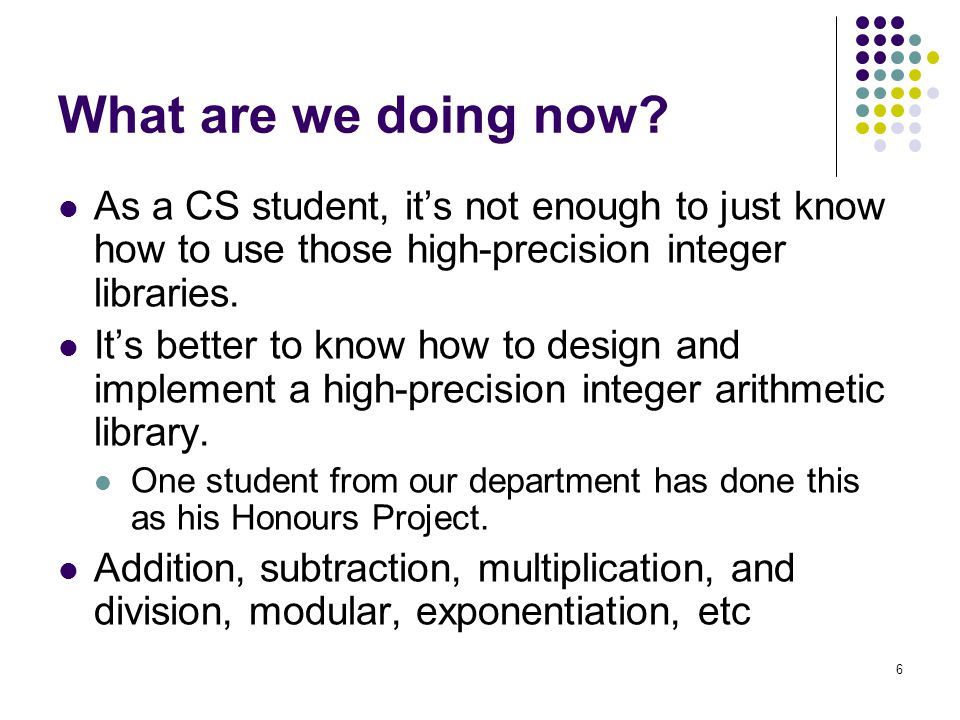 6 What are we doing now? As a CS student, it's not enough to just know how to use those high-precision integer libraries. It's better to know how to d