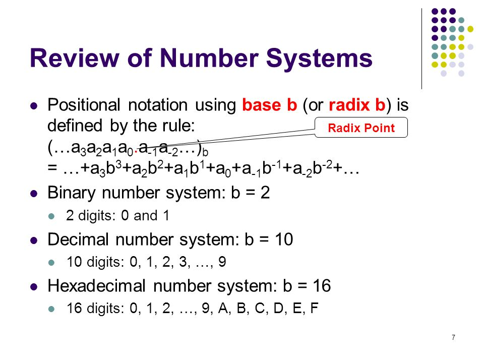 7 Review of Number Systems Positional notation using base b (or radix b) is defined by the rule: (…a 3 a 2 a 1 a 0.a -1 a -2 …) b = …+a 3 b 3 +a 2 b 2