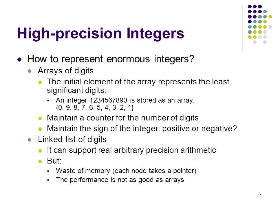 9 An Example: Using Array http://www.comp.hkbu.edu.hk/~chxw/pig/code/bignum.c #define MAXDIGITS 100/*maximum length bignum */ #define PLUS 1/* positive sign bit */ #define MINUS -1/* negative sign bit */ typedef struct { char digits[MAXDIGITS];/* represent the number */ int signbit;/* PLUS or MINUS */ int lastdigit;/* index of high-order digit */ } bignum; Remarks: 1.Each digit (0-9) is represented using a single-byte character.