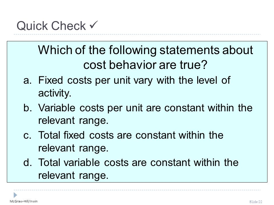 McGraw-Hill/Irwin Slide 22 Quick Check Which of the following statements about cost behavior are true? a.Fixed costs per unit vary with the level of a