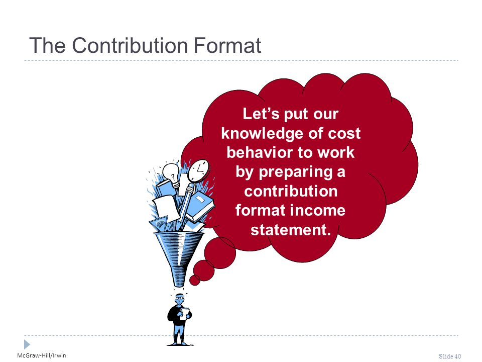 McGraw-Hill/Irwin Slide 40 Let's put our knowledge of cost behavior to work by preparing a contribution format income statement. The Contribution Form
