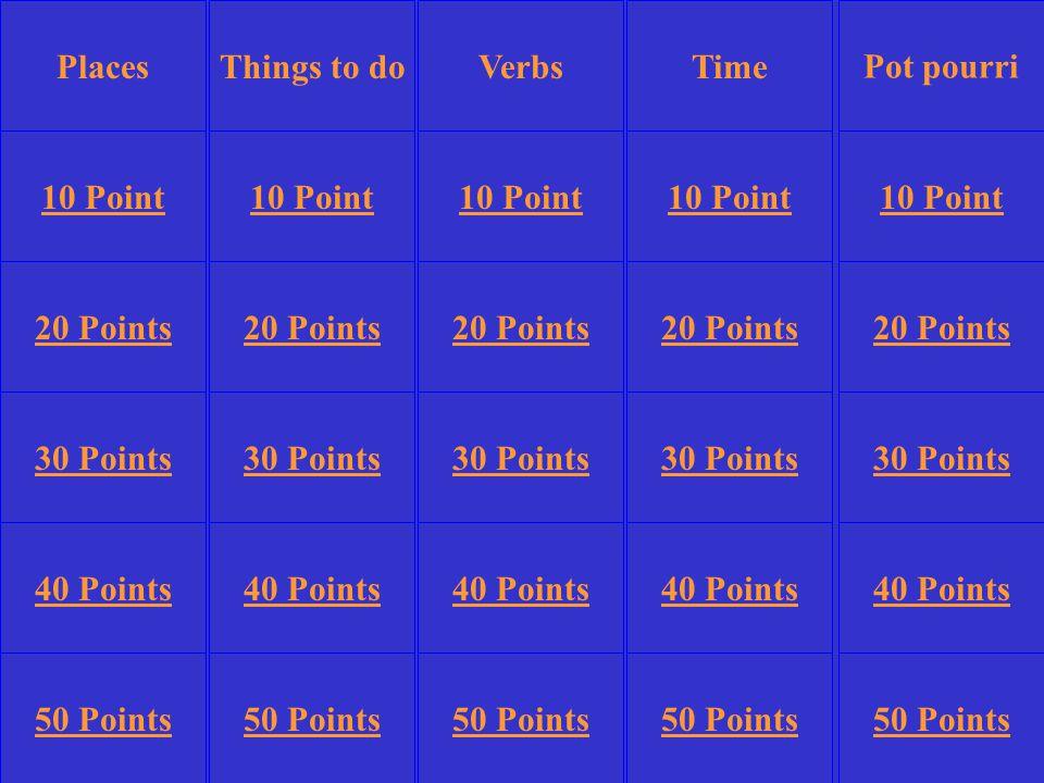 Things to doTime Pot pourri 10 Point 20 Points 30 Points 40 Points 50 Points 10 Point 20 Points 30 Points 40 Points 50 Points 30 Points 40 Points 50 Points VerbsPlaces
