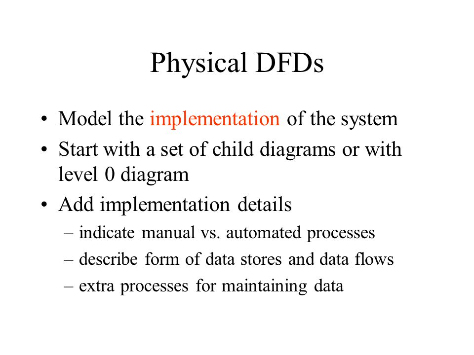 Physical DFDs Model the implementation of the system Start with a set of child diagrams or with level 0 diagram Add implementation details –indicate manual vs.