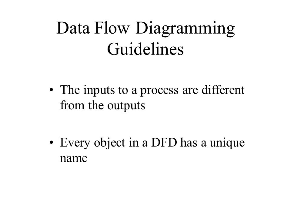 Data Flow Diagramming Guidelines The inputs to a process are different from the outputs Every object in a DFD has a unique name