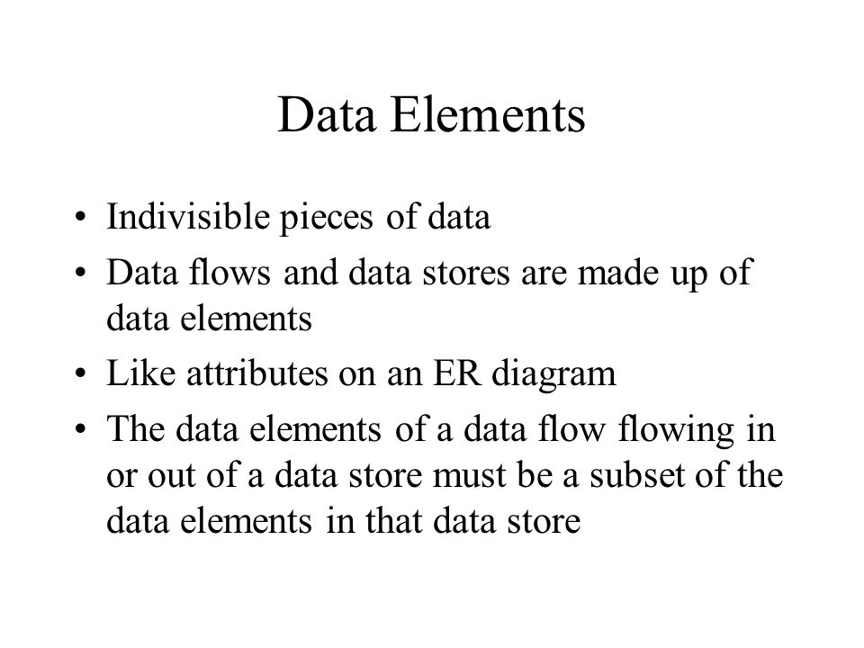 Data Elements Indivisible pieces of data Data flows and data stores are made up of data elements Like attributes on an ER diagram The data elements of a data flow flowing in or out of a data store must be a subset of the data elements in that data store