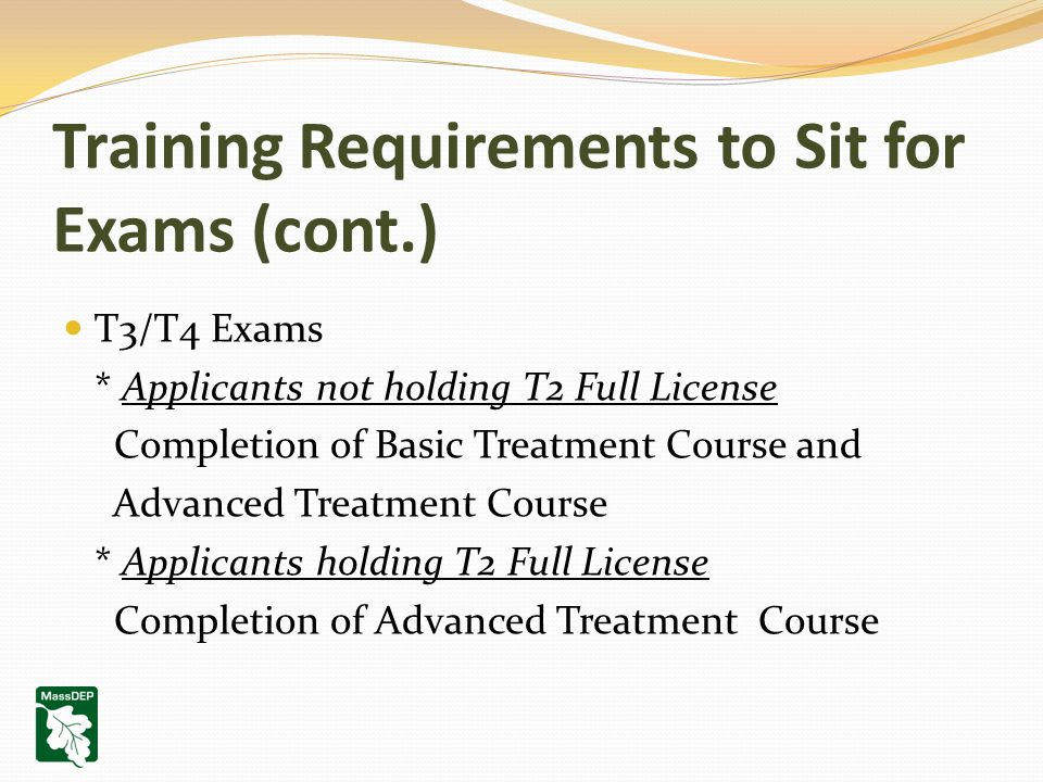 Training Requirements to Sit for Exams (cont.) T3/T4 Exams * Applicants not holding T2 Full License Completion of Basic Treatment Course and Advanced
