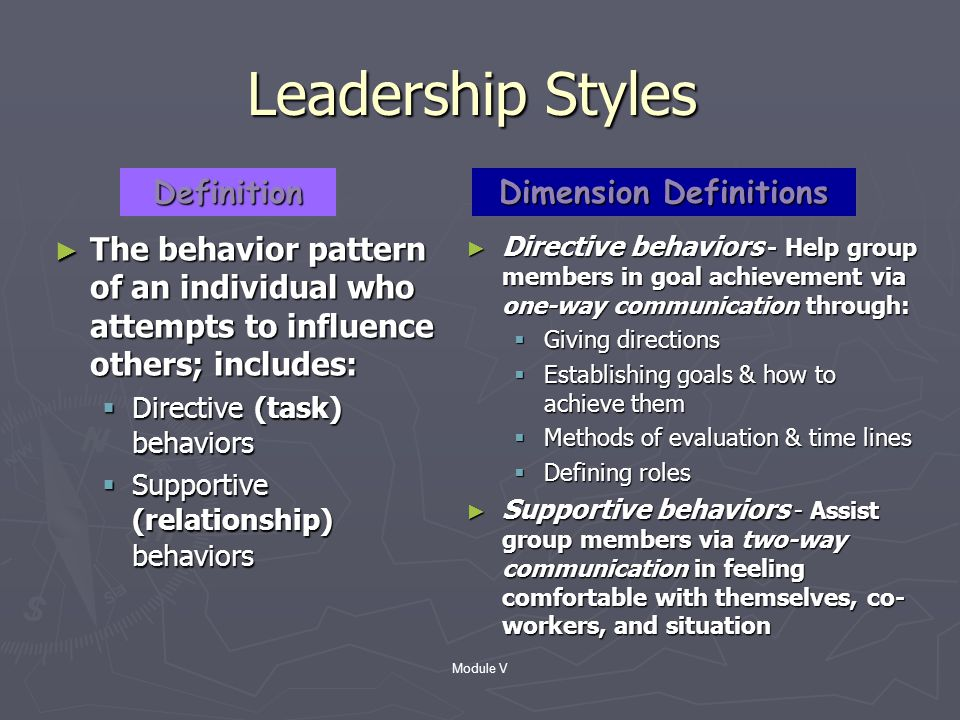 Module V Situational Approach Description Leaders match their style to the competence and commitment of subordinates ► Developed by Hersey & Blanchard (1969); based on Reddins (1967) 3-D Management Style ► Leader-focused perspective ► Used extensively in organizational leadership training and development ► Comprised of:  Directive dimension  Supportive dimension ► Each dimension must be applied appropriately in a given situation ► Leaders evaluate employees to assess their competence and commitment to perform a given task PerspectivePerspectiveDefinitionDefinition