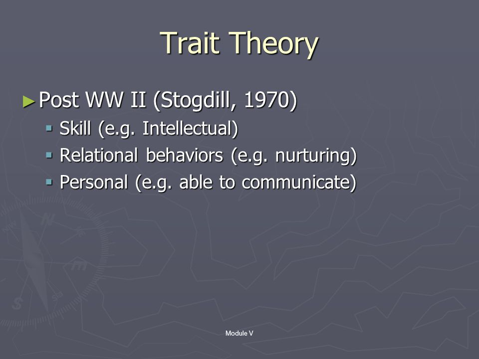 Module V Trait Theory ► Personal characteristics of a leader ► Bass (1990) – prior to WW II  Capacity (e.g.