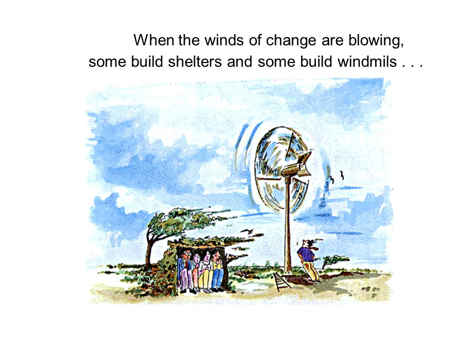 When the winds of change are blowing, some build shelters and some build windmils...