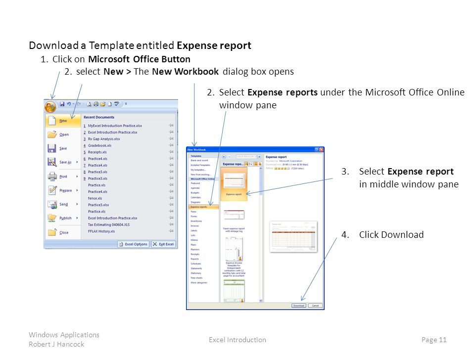 Download a Template entitled Expense report 1.Click on Microsoft Office Button 2.select New > The New Workbook dialog box opens Excel Introduction Page 11 2.Select Expense reports under the Microsoft Office Online window pane 3.Select Expense report in middle window pane 4.Click Download Windows Applications Robert J Hancock