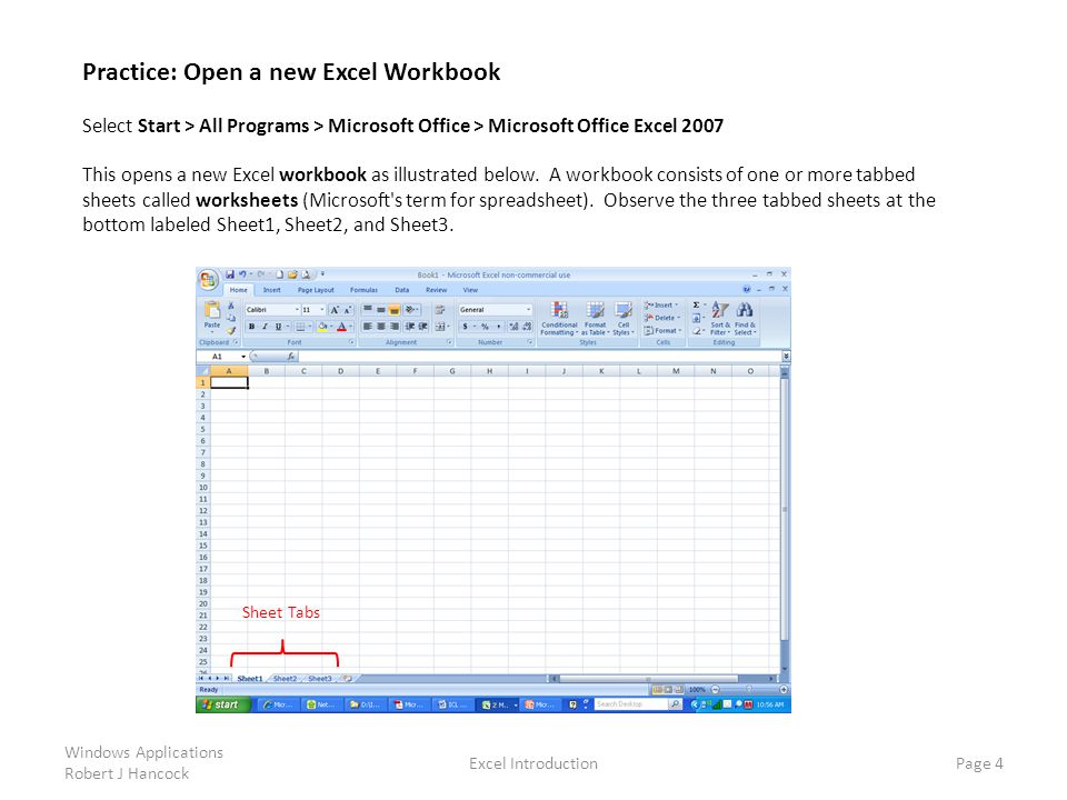Sheet Tabs Excel Introduction Page 4 Practice: Open a new Excel Workbook Select Start > All Programs > Microsoft Office > Microsoft Office Excel 2007 This opens a new Excel workbook as illustrated below.