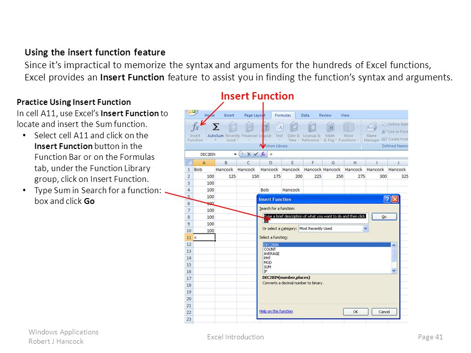 Excel Introduction Page 41 Using the insert function feature Since it's impractical to memorize the syntax and arguments for the hundreds of Excel functions, Excel provides an Insert Function feature to assist you in finding the function's syntax and arguments.