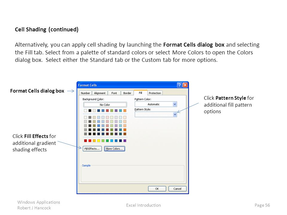 Excel Introduction Page 56 Cell Shading (continued) Alternatively, you can apply cell shading by launching the Format Cells dialog box and selecting the Fill tab.