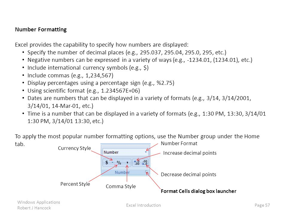 Excel Introduction Page 57 Number Formatting Excel provides the capability to specify how numbers are displayed: Specify the number of decimal places (e.g., 295.037, 295.04, 295.0, 295, etc.) Negative numbers can be expressed in a variety of ways (e.g., -1234.01, (1234.01), etc.) Include international currency symbols (e.g., $) Include commas (e.g., 1,234,567) Display percentages using a percentage sign (e.g., %2.75) Using scientific format (e.g., 1.234567E+06) Dates are numbers that can be displayed in a variety of formats (e.g., 3/14, 3/14/2001, 3/14/01, 14-Mar-01, etc.) Time is a number that can be displayed in a variety of formats (e.g., 1:30 PM, 13:30, 3/14/01 1:30 PM, 3/14/01 13:30, etc.) To apply the most popular number formatting options, use the Number group under the Home tab.