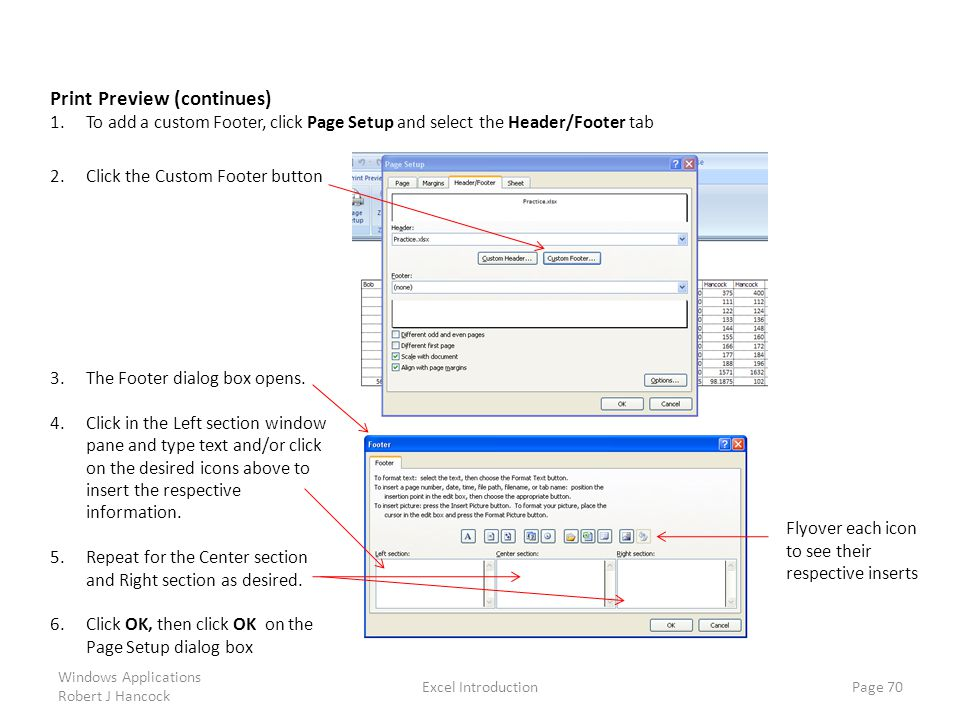 Excel Introduction Page 70 Print Preview (continues) 1.To add a custom Footer, click Page Setup and select the Header/Footer tab Windows Applications Robert J Hancock 2.Click the Custom Footer button 3.The Footer dialog box opens.