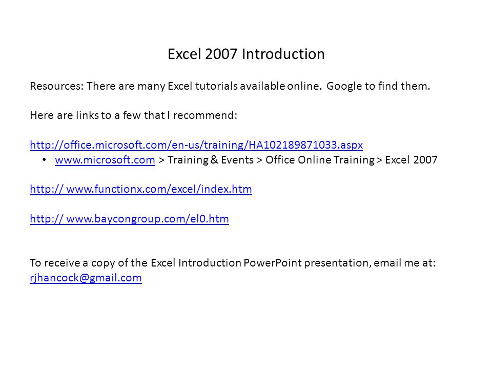 Excel 2007 Introduction Resources: There are many Excel tutorials available online.