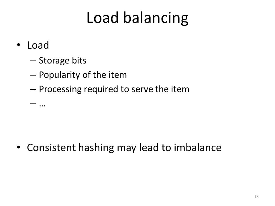 Load balancing Load – Storage bits – Popularity of the item – Processing required to serve the item –…–… Consistent hashing may lead to imbalance 13