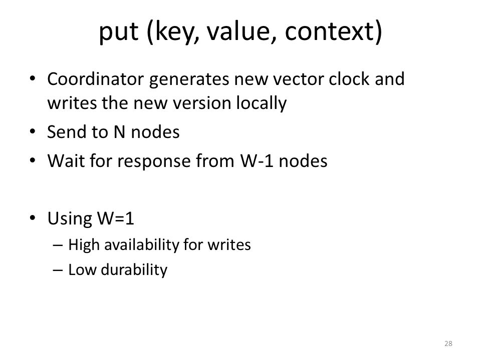 put (key, value, context) Coordinator generates new vector clock and writes the new version locally Send to N nodes Wait for response from W-1 nodes U