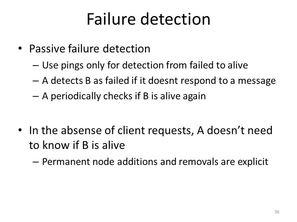 Failure detection Passive failure detection – Use pings only for detection from failed to alive – A detects B as failed if it doesnt respond to a mess