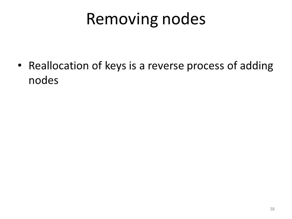 Removing nodes Reallocation of keys is a reverse process of adding nodes 38