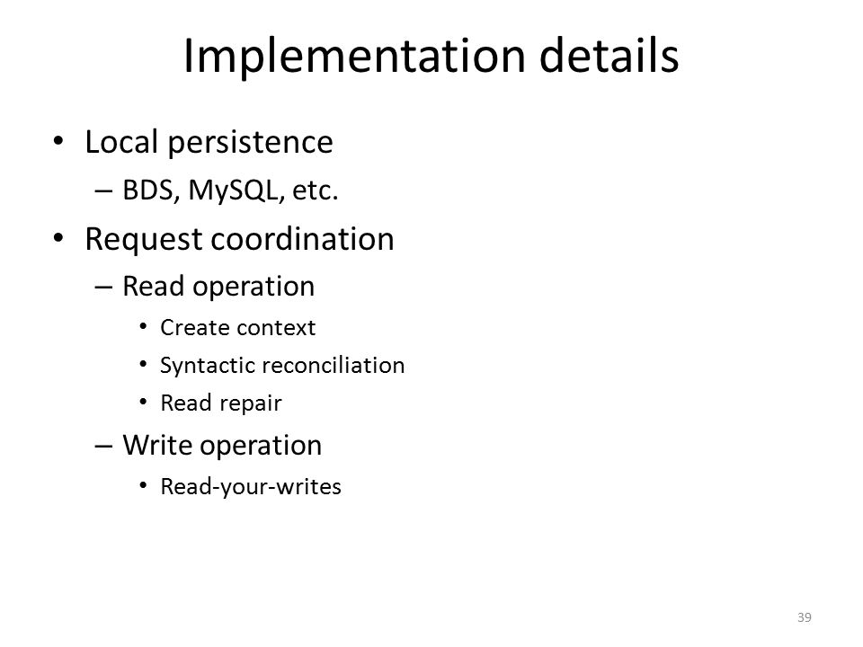 Implementation details Local persistence – BDS, MySQL, etc. Request coordination – Read operation Create context Syntactic reconciliation Read repair