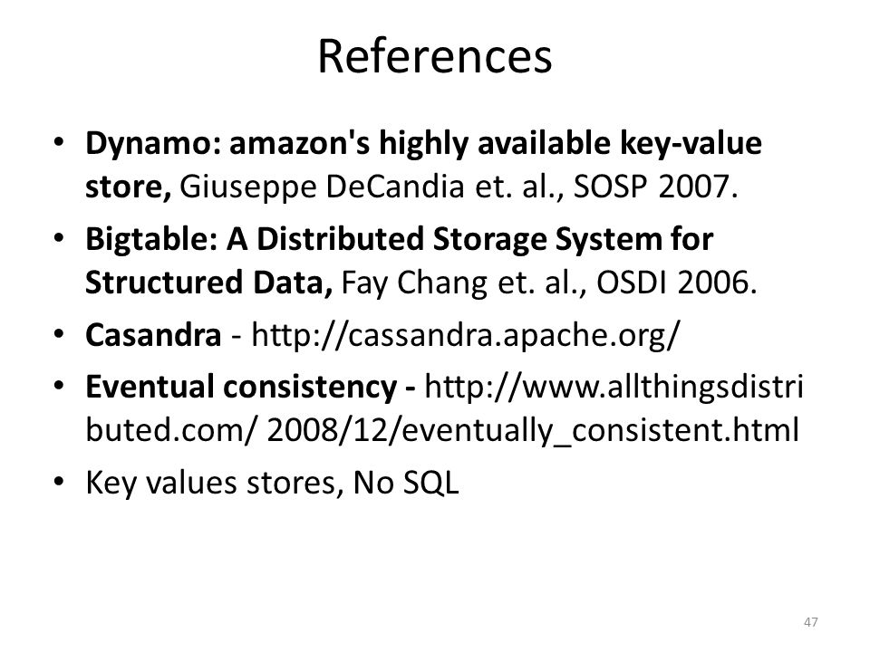 References Dynamo: amazon's highly available key-value store, Giuseppe DeCandia et. al., SOSP 2007. Bigtable: A Distributed Storage System for Structu