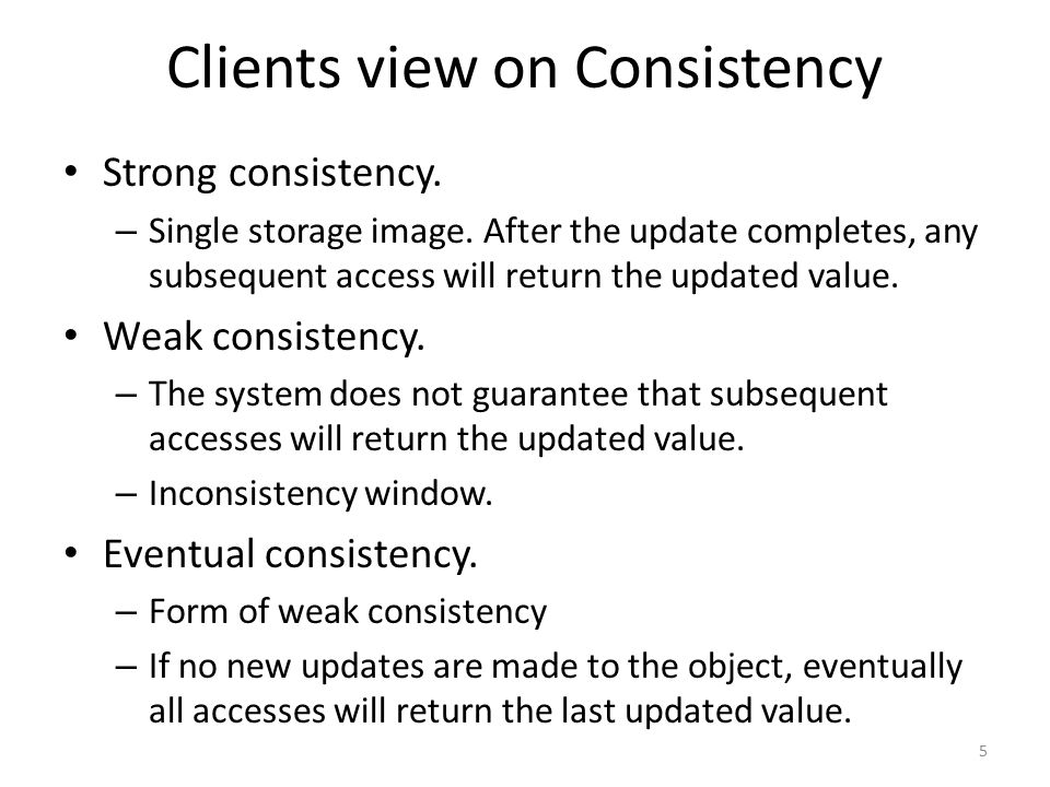 Clients view on Consistency Strong consistency. – Single storage image. After the update completes, any subsequent access will return the updated valu