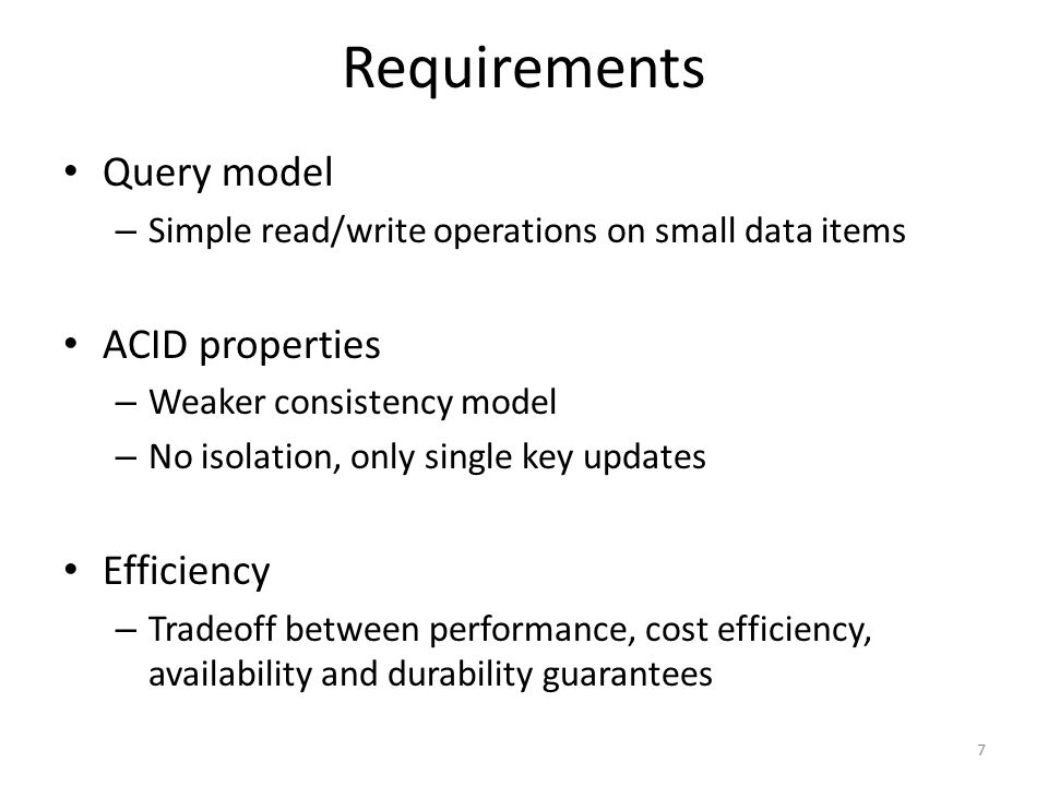 Requirements Query model – Simple read/write operations on small data items ACID properties – Weaker consistency model – No isolation, only single key