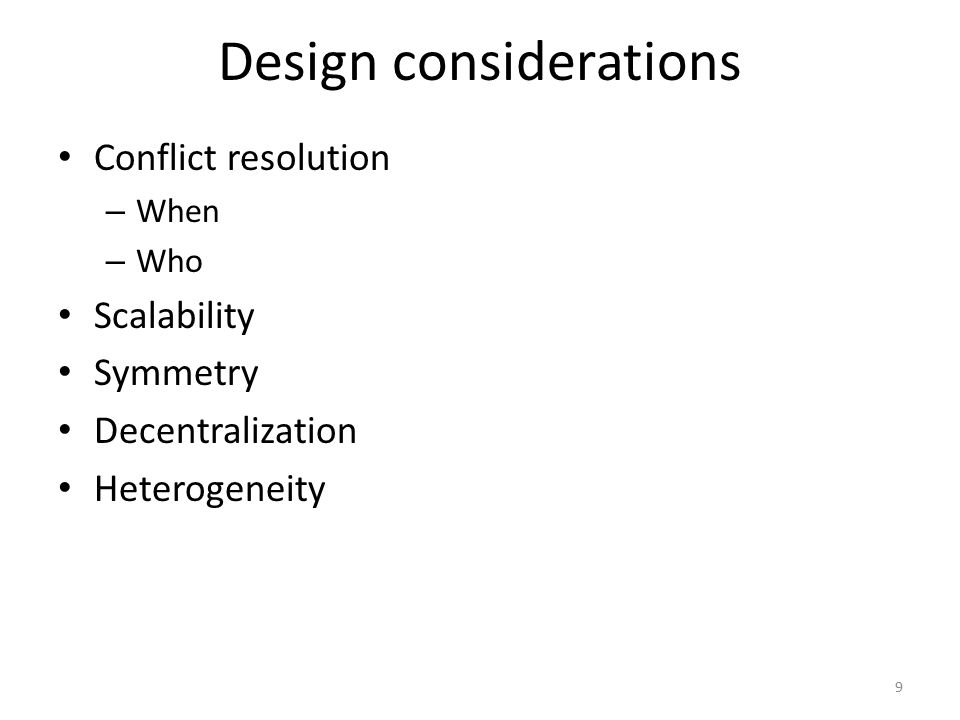 Design considerations Conflict resolution – When – Who Scalability Symmetry Decentralization Heterogeneity 9