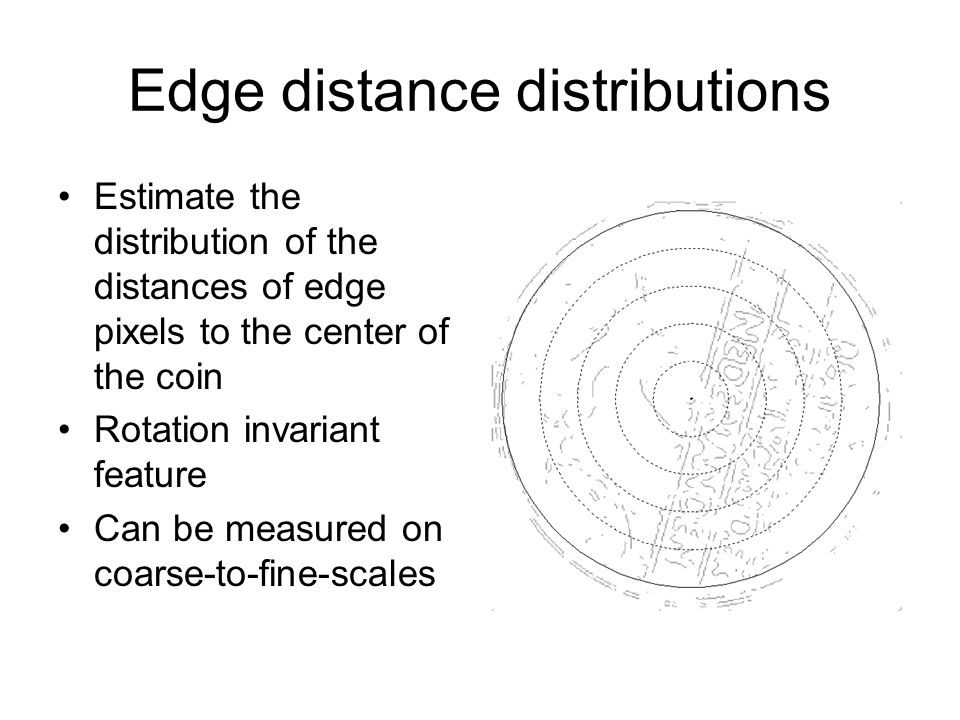 Edge distance distributions Estimate the distribution of the distances of edge pixels to the center of the coin Rotation invariant feature Can be measured on coarse-to-fine-scales