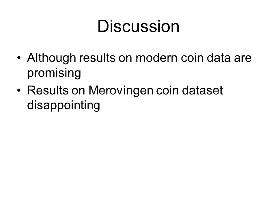Discussion Although results on modern coin data are promising Results on Merovingen coin dataset disappointing