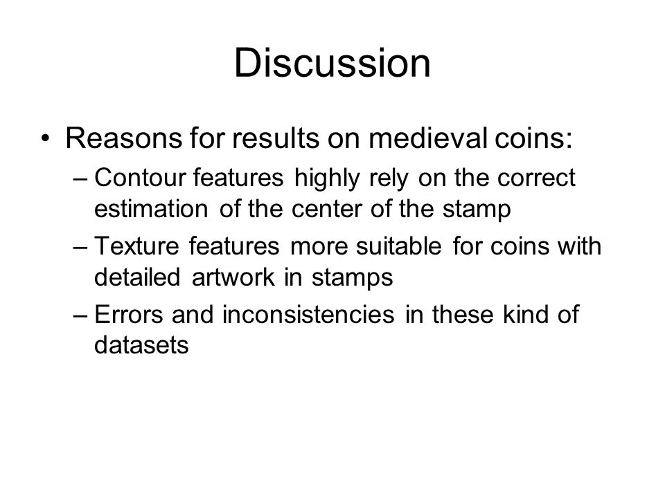 Discussion Reasons for results on medieval coins: –Contour features highly rely on the correct estimation of the center of the stamp –Texture features more suitable for coins with detailed artwork in stamps –Errors and inconsistencies in these kind of datasets