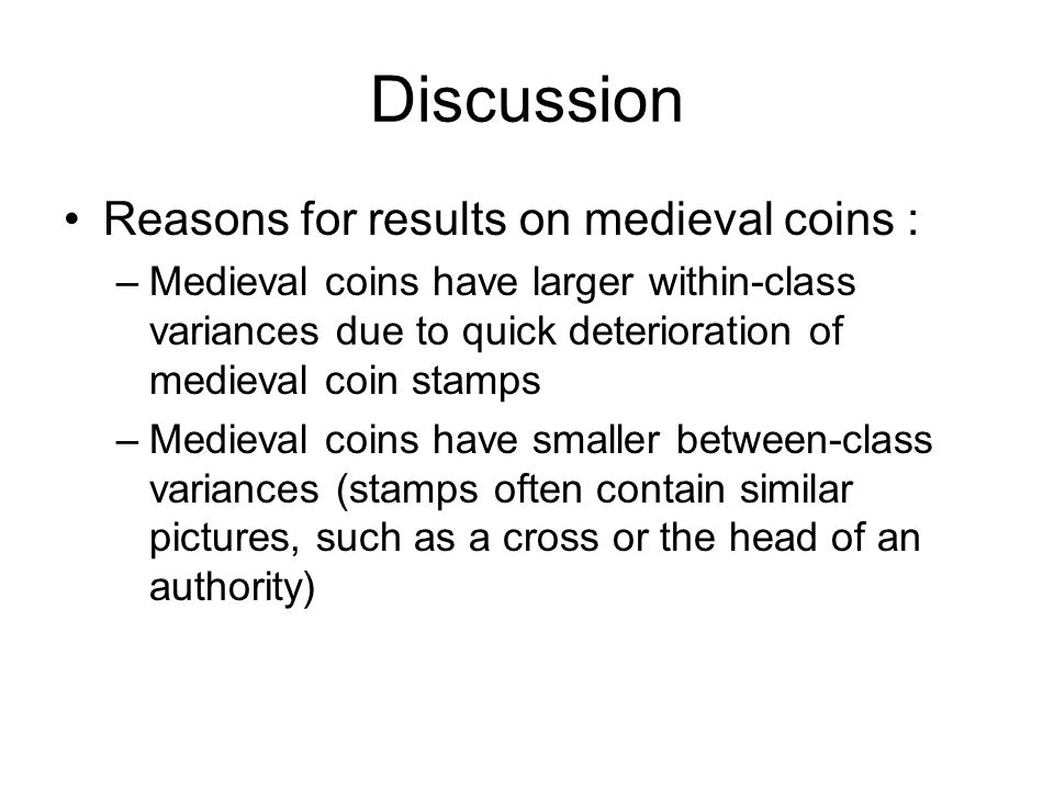 Discussion Reasons for results on medieval coins : –Medieval coins have larger within-class variances due to quick deterioration of medieval coin stamps –Medieval coins have smaller between-class variances (stamps often contain similar pictures, such as a cross or the head of an authority)