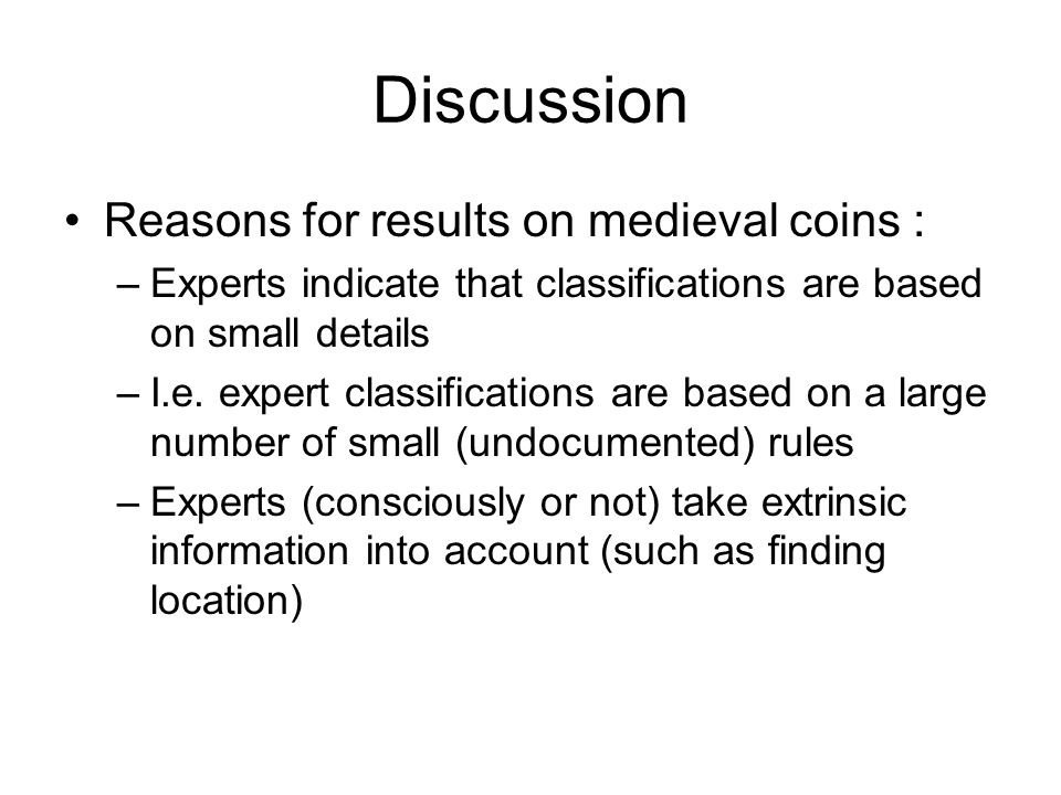Discussion Reasons for results on medieval coins : –Experts indicate that classifications are based on small details –I.e.