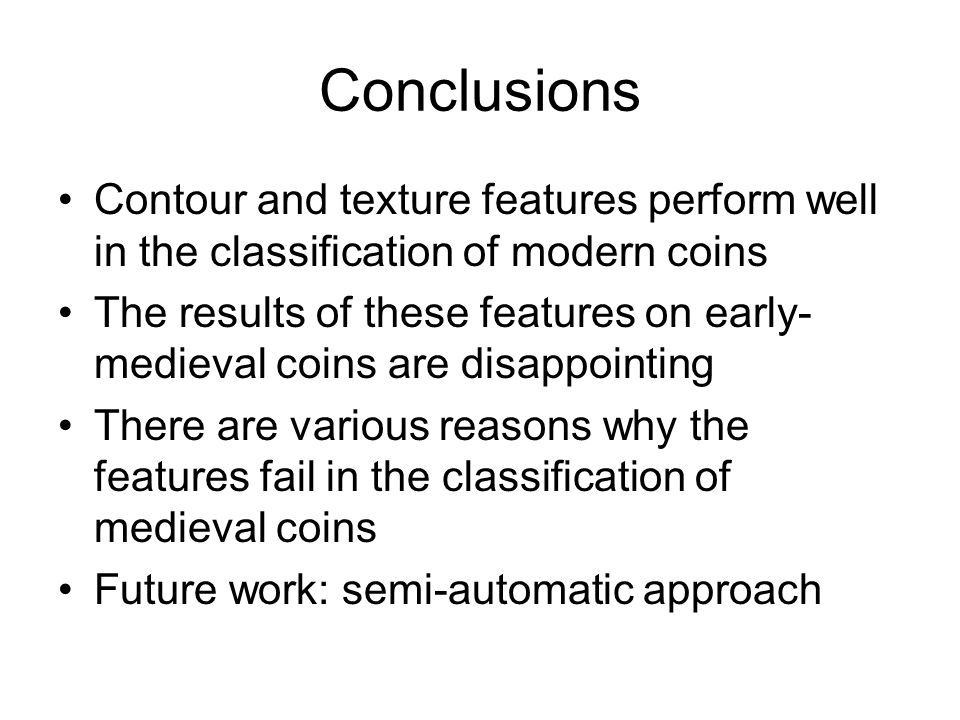 Conclusions Contour and texture features perform well in the classification of modern coins The results of these features on early- medieval coins are disappointing There are various reasons why the features fail in the classification of medieval coins Future work: semi-automatic approach