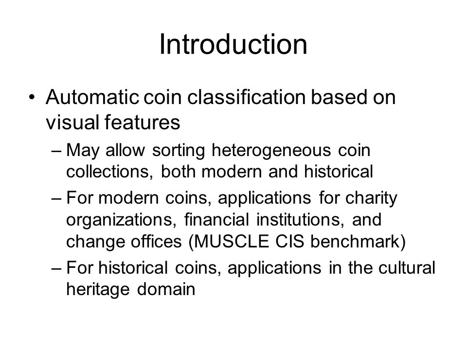 Introduction Automatic coin classification based on visual features –May allow sorting heterogeneous coin collections, both modern and historical –For modern coins, applications for charity organizations, financial institutions, and change offices (MUSCLE CIS benchmark) –For historical coins, applications in the cultural heritage domain
