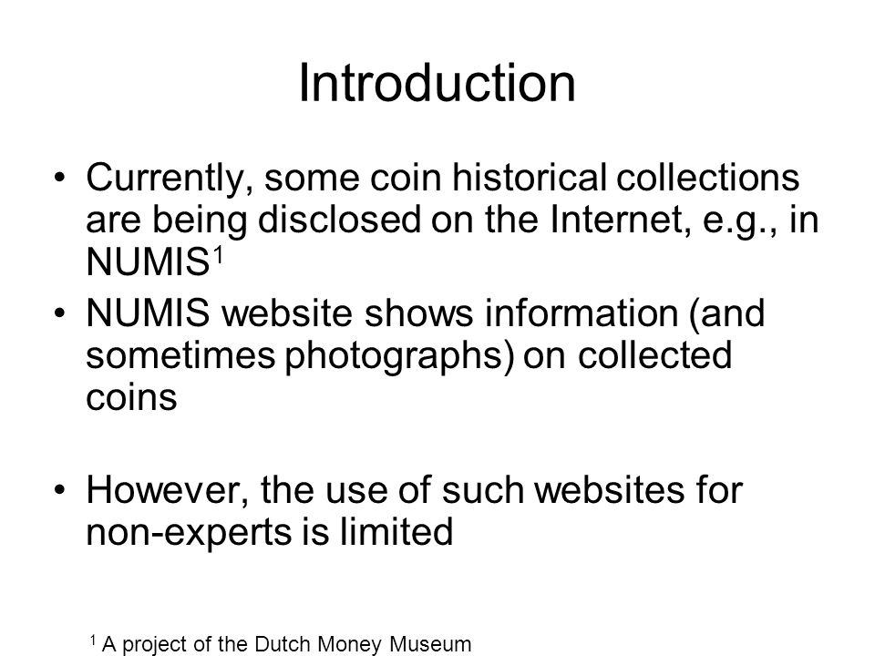 Introduction Currently, some coin historical collections are being disclosed on the Internet, e.g., in NUMIS 1 NUMIS website shows information (and sometimes photographs) on collected coins However, the use of such websites for non-experts is limited 1 A project of the Dutch Money Museum