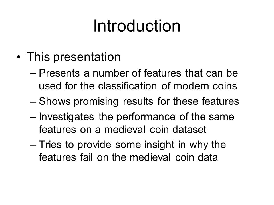 Introduction This presentation –Presents a number of features that can be used for the classification of modern coins –Shows promising results for these features –Investigates the performance of the same features on a medieval coin dataset –Tries to provide some insight in why the features fail on the medieval coin data