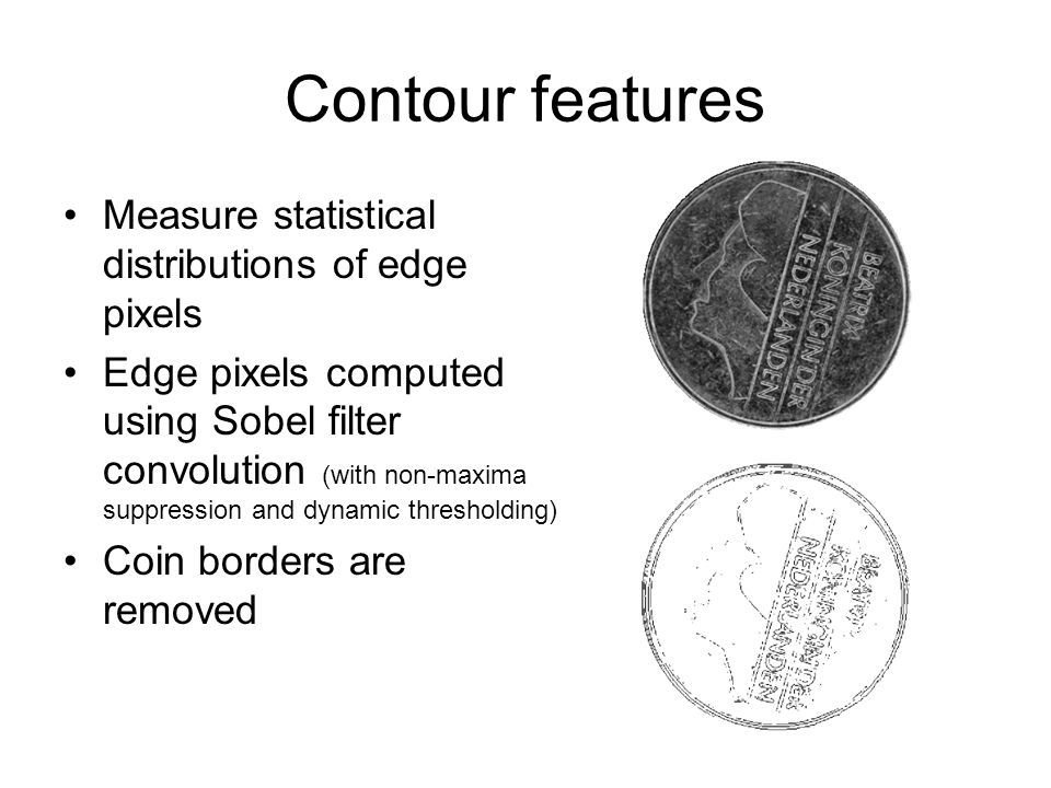 Contour features Measure statistical distributions of edge pixels Edge pixels computed using Sobel filter convolution (with non-maxima suppression and dynamic thresholding) Coin borders are removed