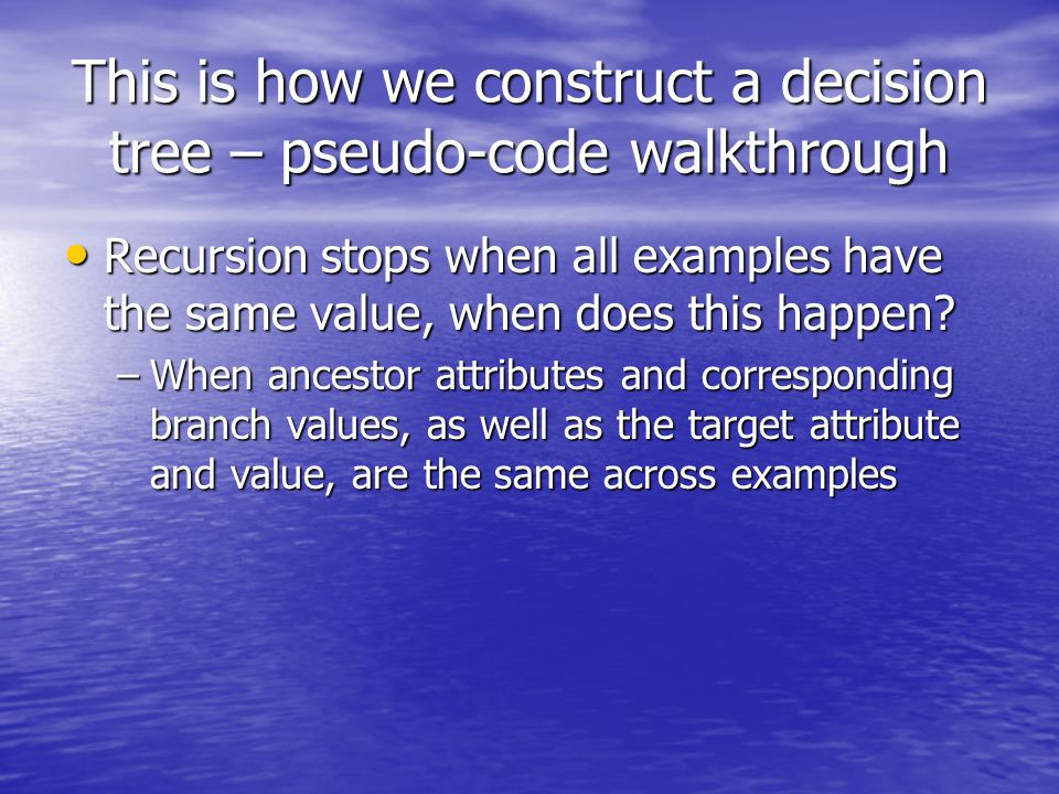 This is how we construct a decision tree – pseudo-code walkthrough Recursion stops when all examples have the same value, when does this happen.