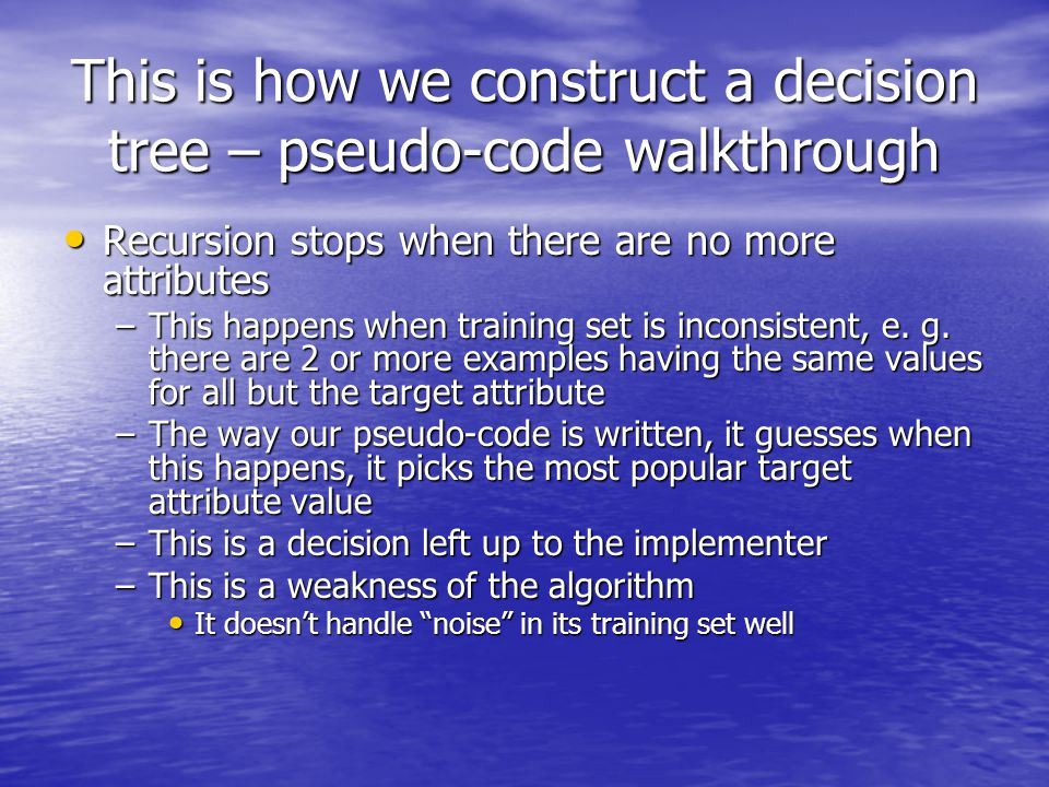 This is how we construct a decision tree – pseudo-code walkthrough Recursion stops when there are no more attributes Recursion stops when there are no more attributes –This happens when training set is inconsistent, e.