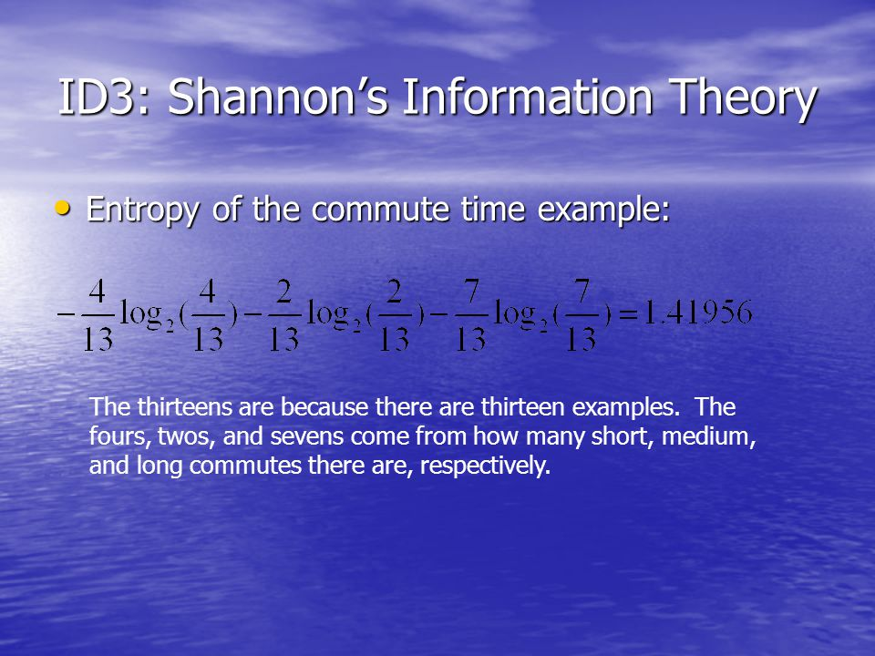 ID3: Shannon's Information Theory Entropy of the commute time example: Entropy of the commute time example: The thirteens are because there are thirteen examples.