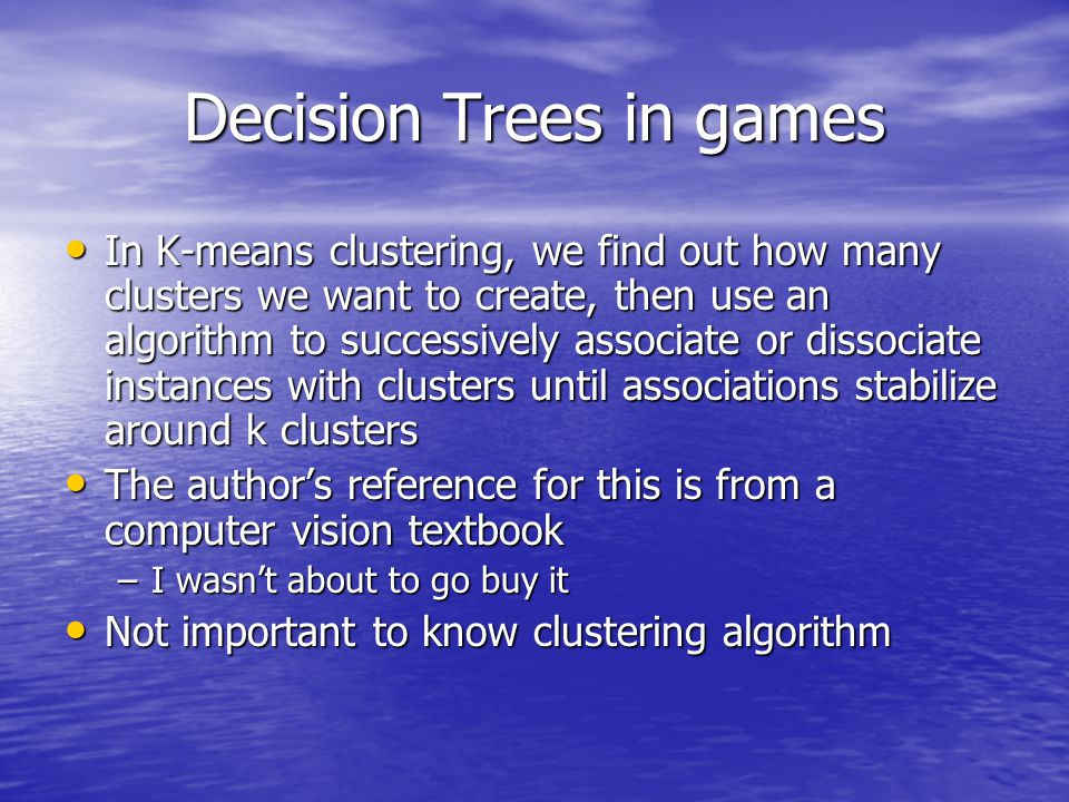 Decision Trees in games In K-means clustering, we find out how many clusters we want to create, then use an algorithm to successively associate or dissociate instances with clusters until associations stabilize around k clusters In K-means clustering, we find out how many clusters we want to create, then use an algorithm to successively associate or dissociate instances with clusters until associations stabilize around k clusters The author's reference for this is from a computer vision textbook The author's reference for this is from a computer vision textbook –I wasn't about to go buy it Not important to know clustering algorithm Not important to know clustering algorithm