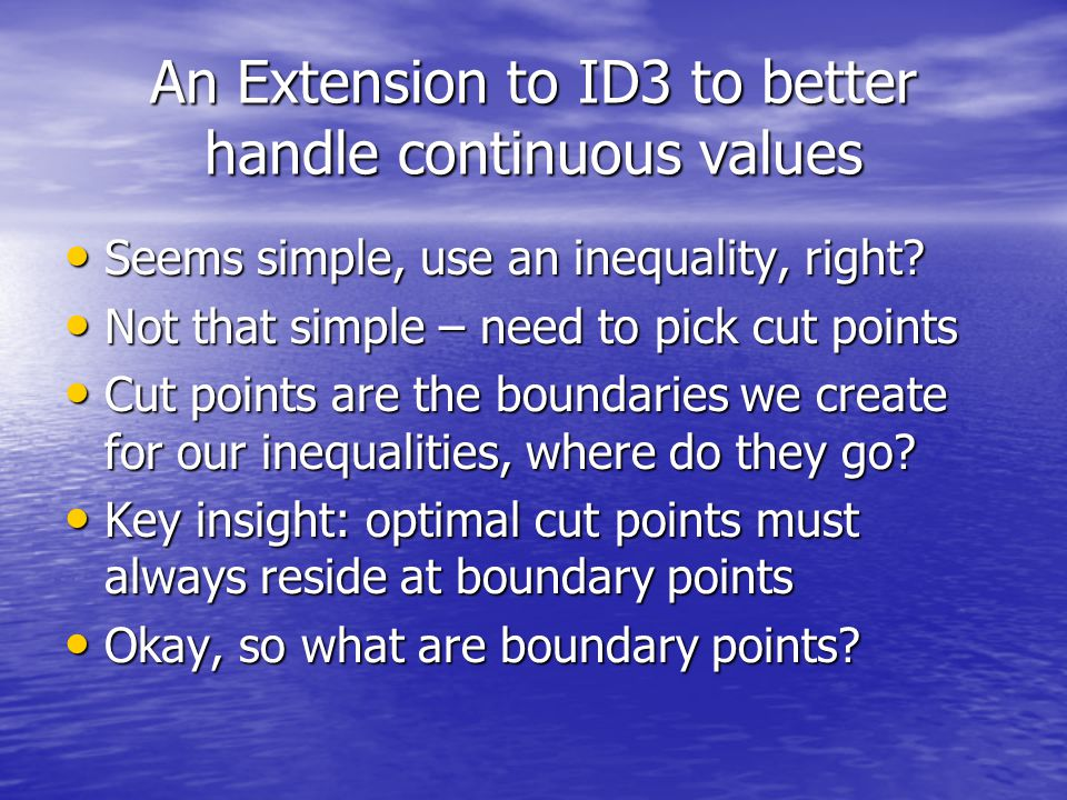 An Extension to ID3 to better handle continuous values Seems simple, use an inequality, right.