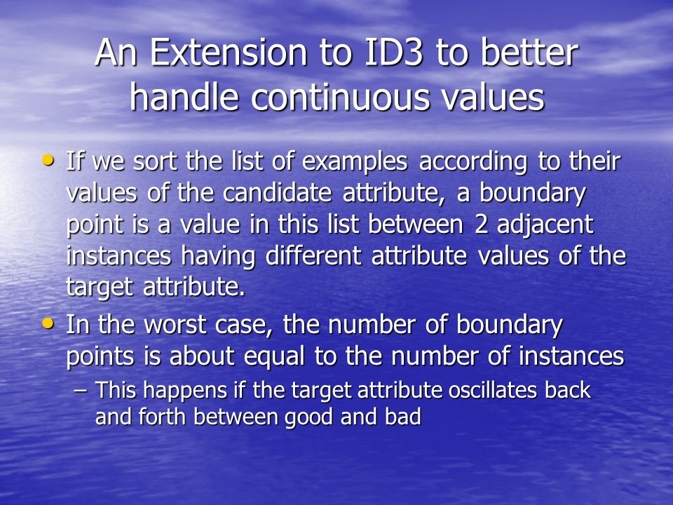 An Extension to ID3 to better handle continuous values If we sort the list of examples according to their values of the candidate attribute, a boundary point is a value in this list between 2 adjacent instances having different attribute values of the target attribute.