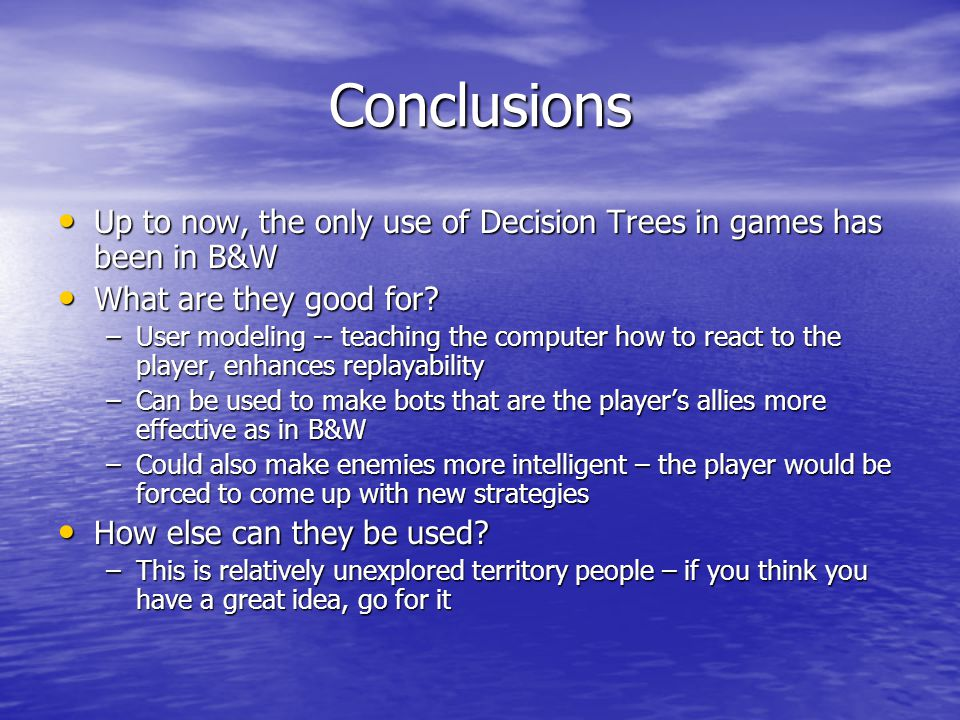 Conclusions Up to now, the only use of Decision Trees in games has been in B&W Up to now, the only use of Decision Trees in games has been in B&W What are they good for.